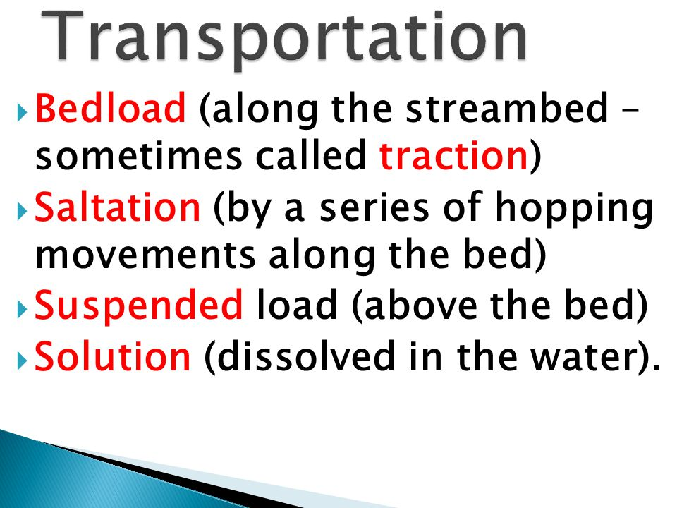 Transportation Bedload (along the streambed – sometimes called traction) Saltation (by a series of hopping movements along the bed)