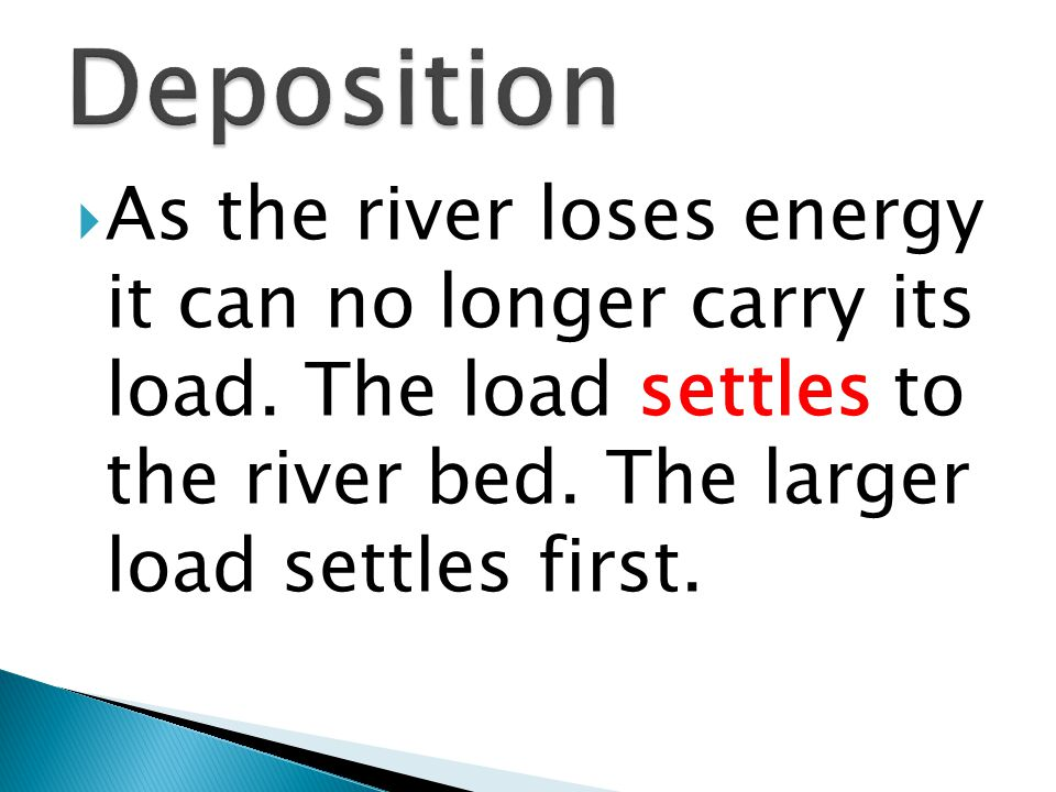 Deposition As the river loses energy it can no longer carry its load.
