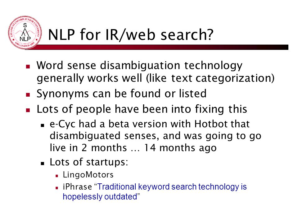 NLP for IR/web search Word sense disambiguation technology generally works well (like text categorization)