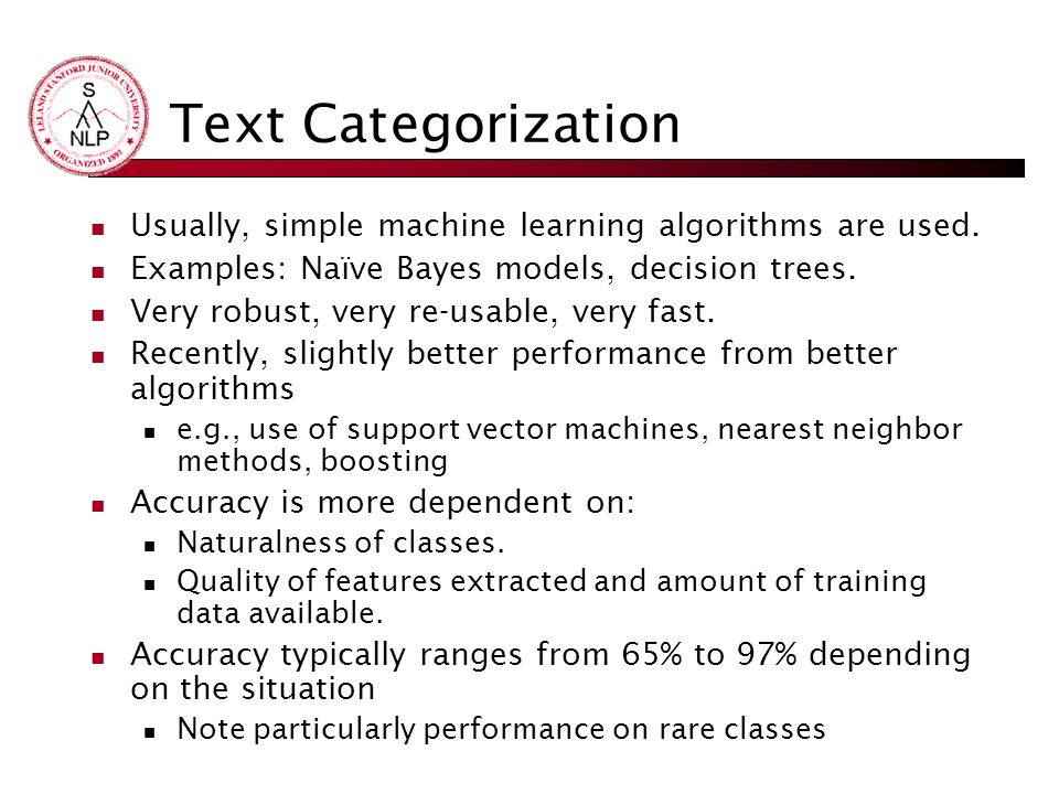 Text Categorization Usually, simple machine learning algorithms are used. Examples: Naïve Bayes models, decision trees.