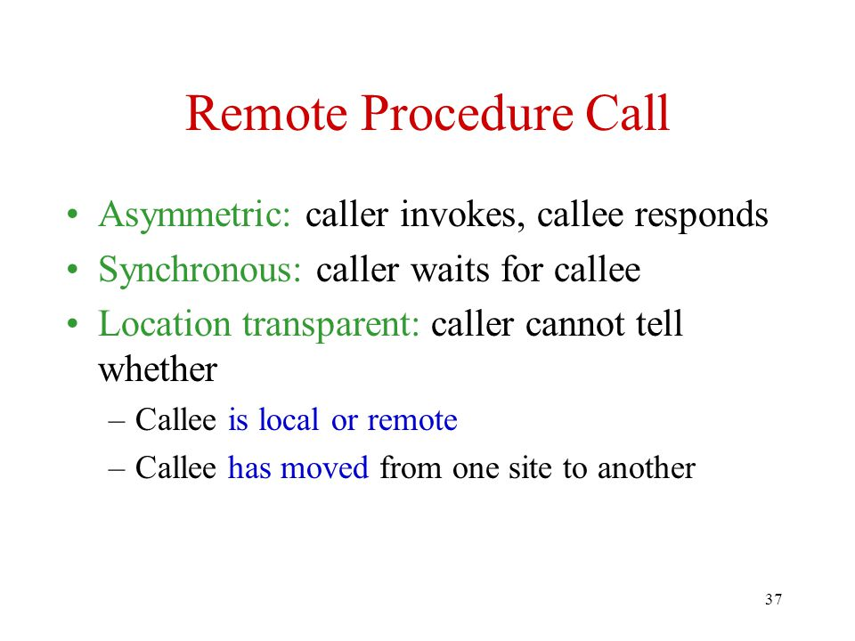Remote Procedure Call Asymmetric: caller invokes, callee responds