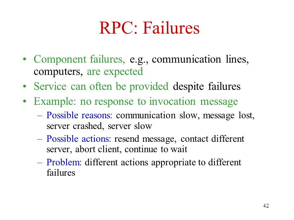 RPC: Failures Component failures, e.g., communication lines, computers, are expected. Service can often be provided despite failures.