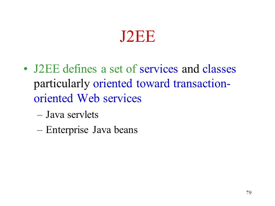 J2EE J2EE defines a set of services and classes particularly oriented toward transaction-oriented Web services.
