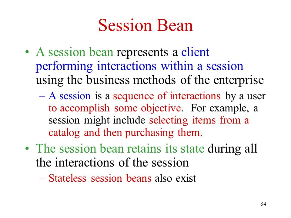 Session Bean A session bean represents a client performing interactions within a session using the business methods of the enterprise.