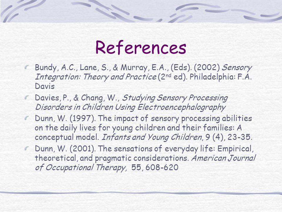 References Bundy, A.C., Lane, S., & Murray, E.A., (Eds). (2002) Sensory Integration: Theory and Practice (2nd ed). Philadelphia: F.A. Davis.