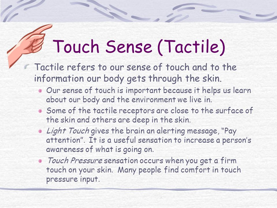 Touch Sense (Tactile) Tactile refers to our sense of touch and to the information our body gets through the skin.