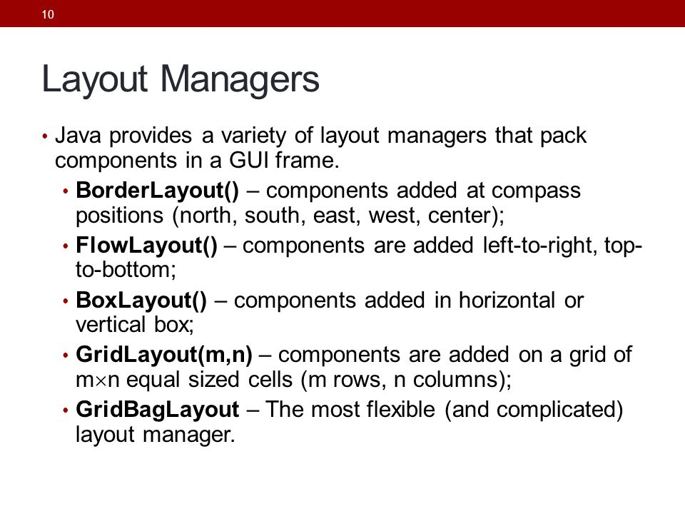 Layout Managers Java provides a variety of layout managers that pack components in a GUI frame.
