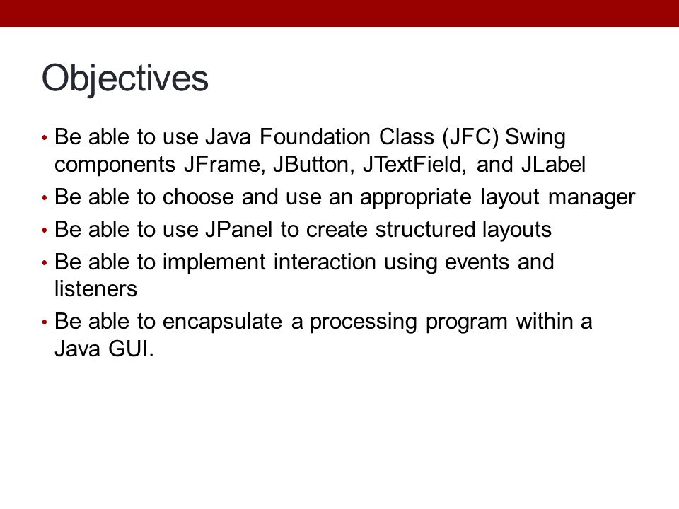 Objectives Be able to use Java Foundation Class (JFC) Swing components JFrame, JButton, JTextField, and JLabel.