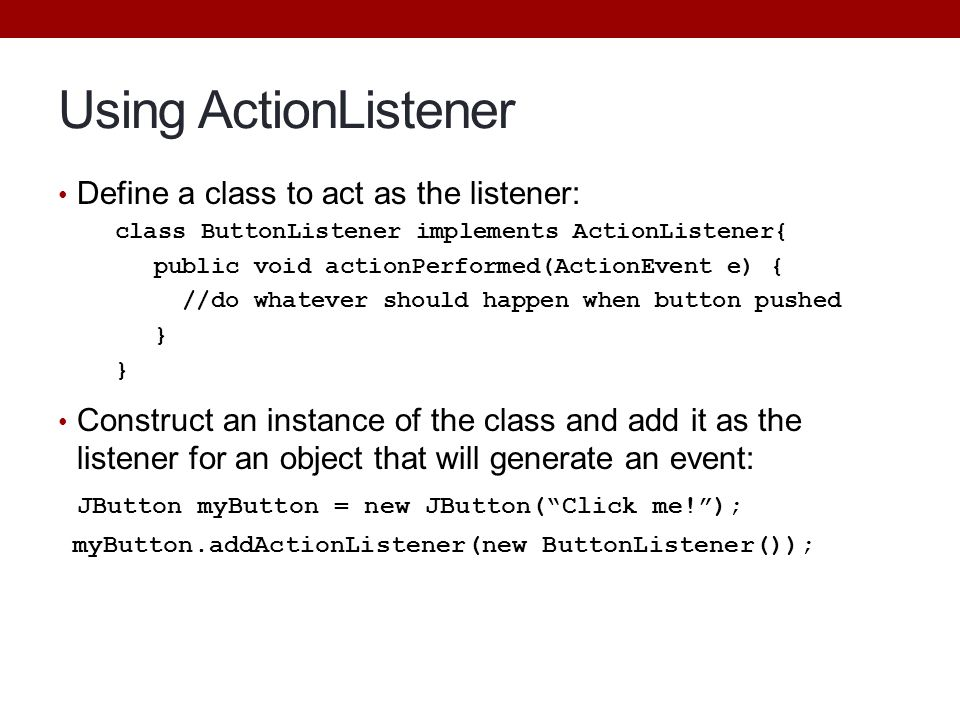 Using ActionListener Define a class to act as the listener: