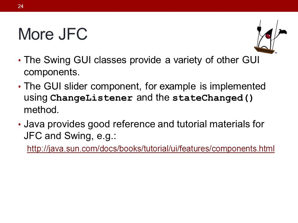 More JFC The Swing GUI classes provide a variety of other GUI components.