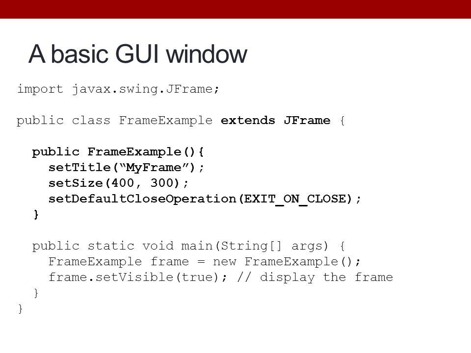 A basic GUI window import javax.swing.JFrame;