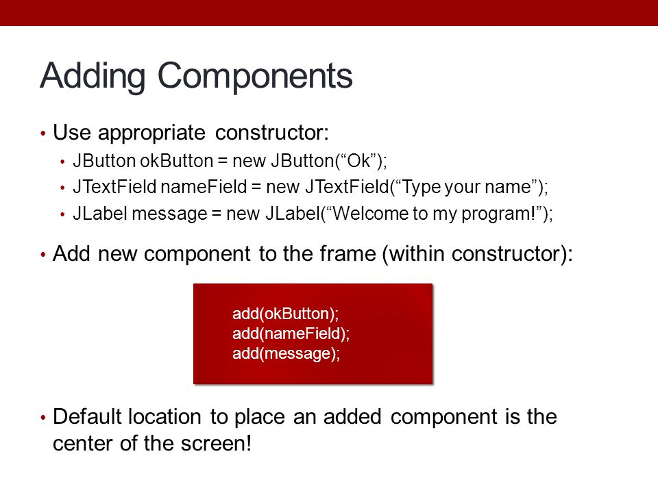 Adding Components Use appropriate constructor:
