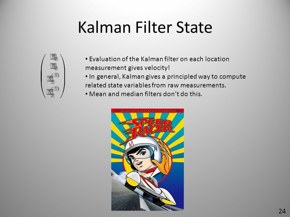 Kalman Filter State Evaluation of the Kalman filter on each location measurement gives velocity!