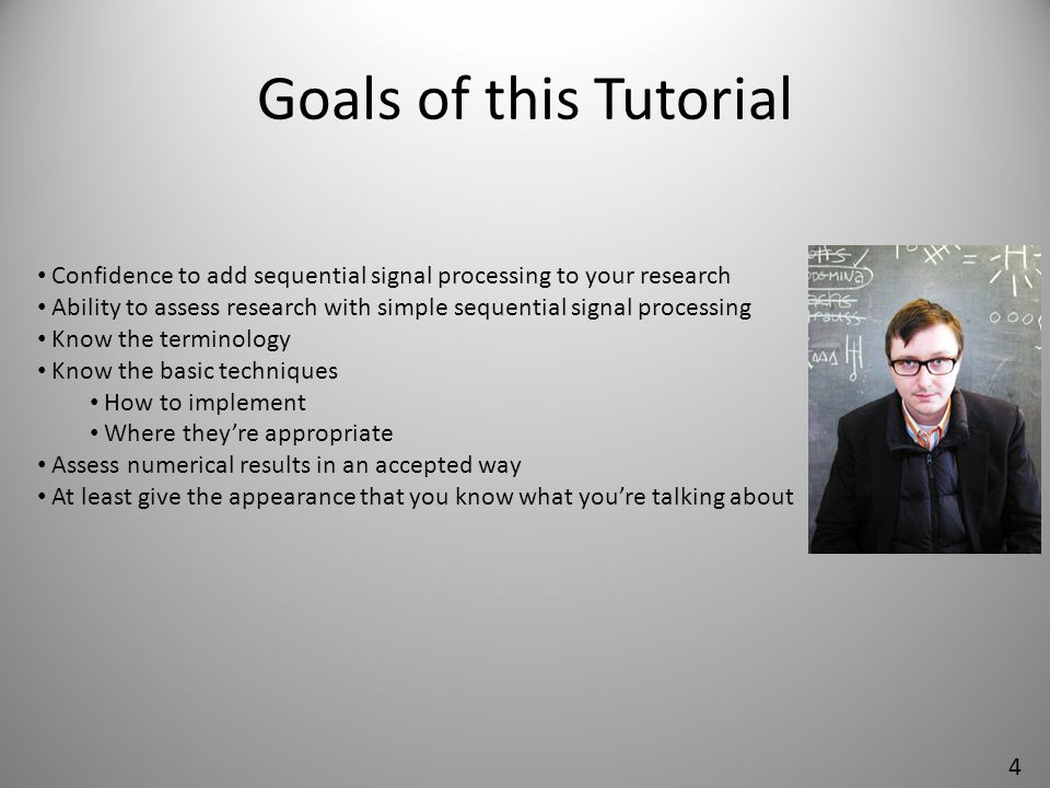 Goals of this Tutorial Confidence to add sequential signal processing to your research.