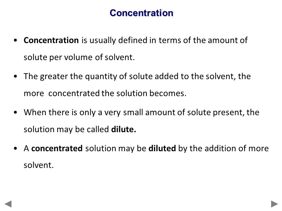 Concentration Concentration is usually defined in terms of the amount of solute per volume of solvent.