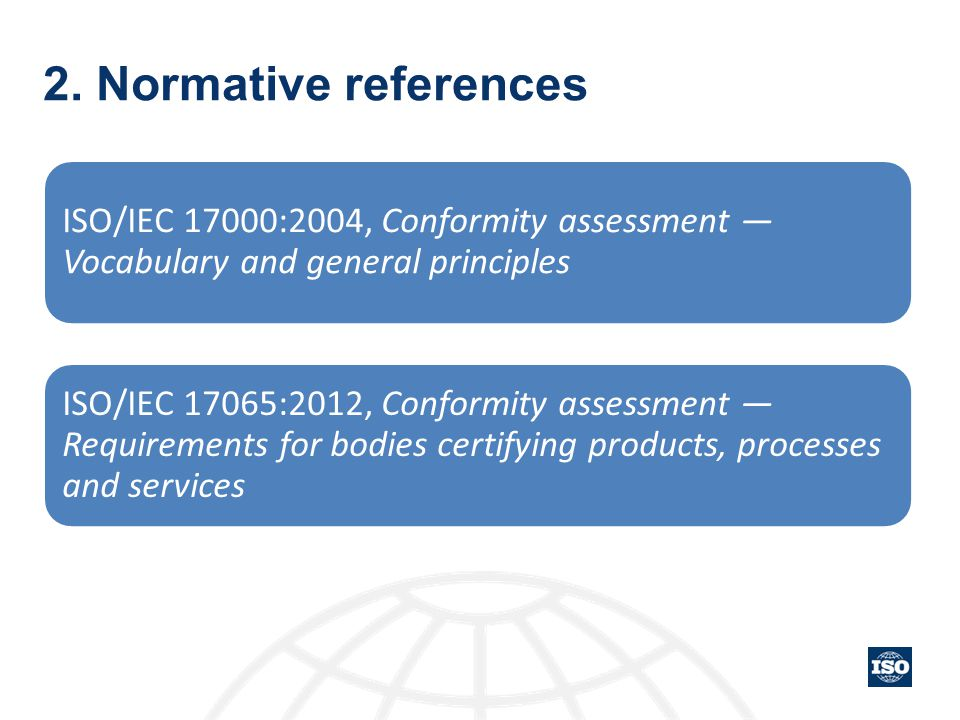 2. Normative references ISO/IEC 17000:2004, Conformity assessment — Vocabulary and general principles.