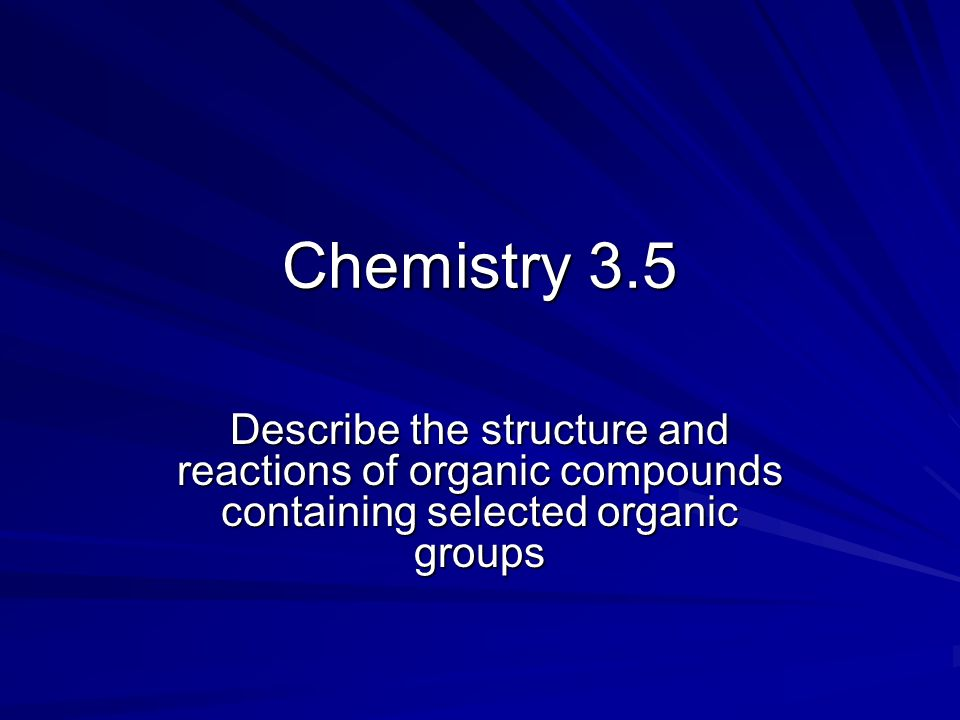 Chemistry 3.5 Describe the structure and reactions of organic compounds containing selected organic groups.