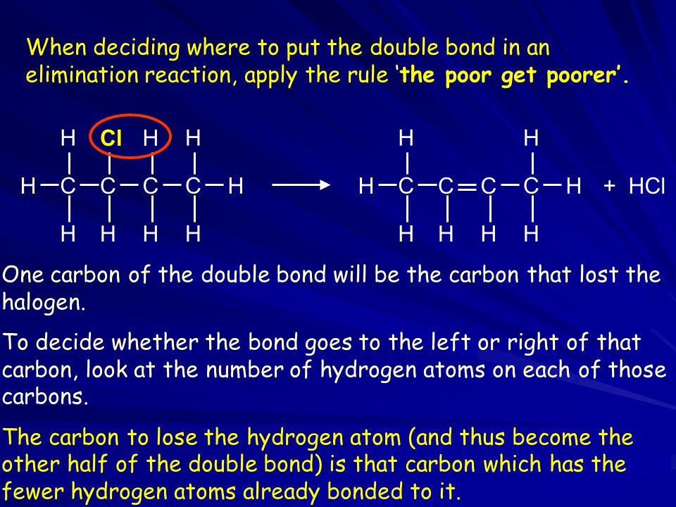 When deciding where to put the double bond in an elimination reaction, apply the rule 'the poor get poorer'.
