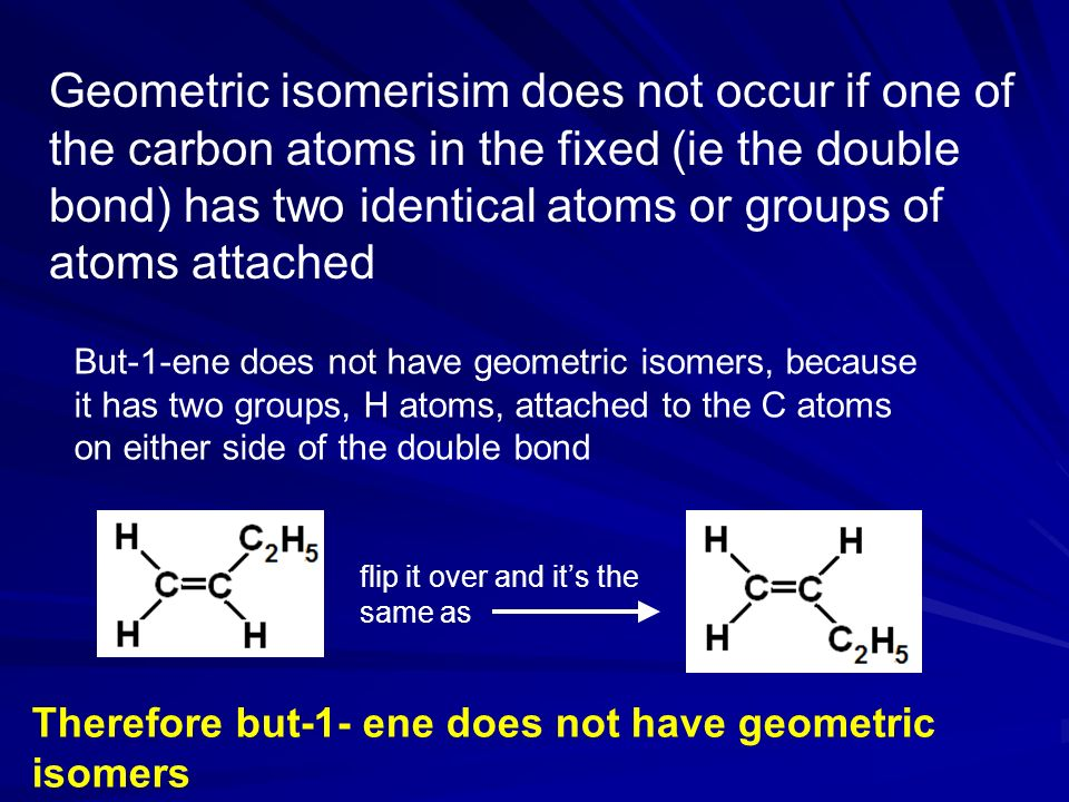 Geometric isomerisim does not occur if one of the carbon atoms in the fixed (ie the double bond) has two identical atoms or groups of atoms attached