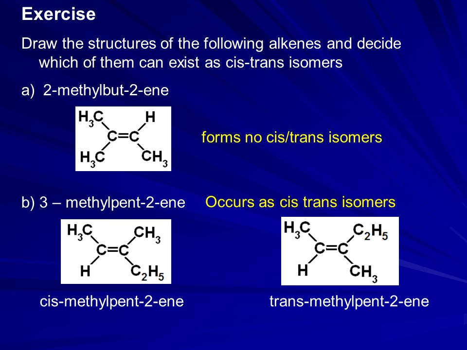Exercise Draw the structures of the following alkenes and decide which of them can exist as cis-trans isomers.