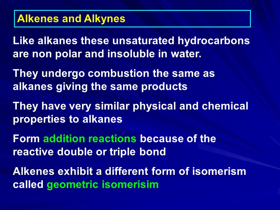Alkenes and Alkynes Like alkanes these unsaturated hydrocarbons are non polar and insoluble in water.