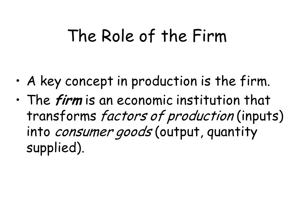 The Role of the Firm A key concept in production is the firm.