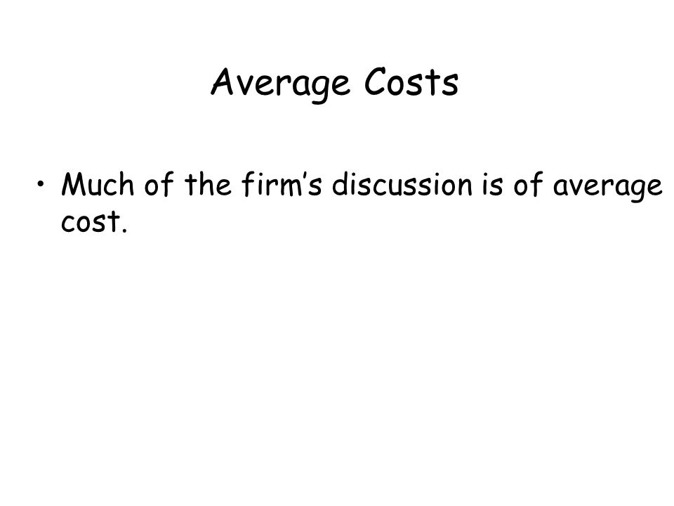 Average Costs Much of the firm's discussion is of average cost.