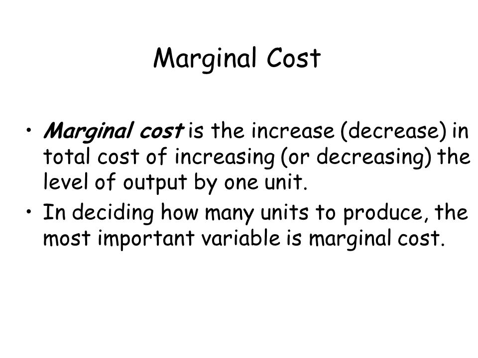 Marginal Cost Marginal cost is the increase (decrease) in total cost of increasing (or decreasing) the level of output by one unit.
