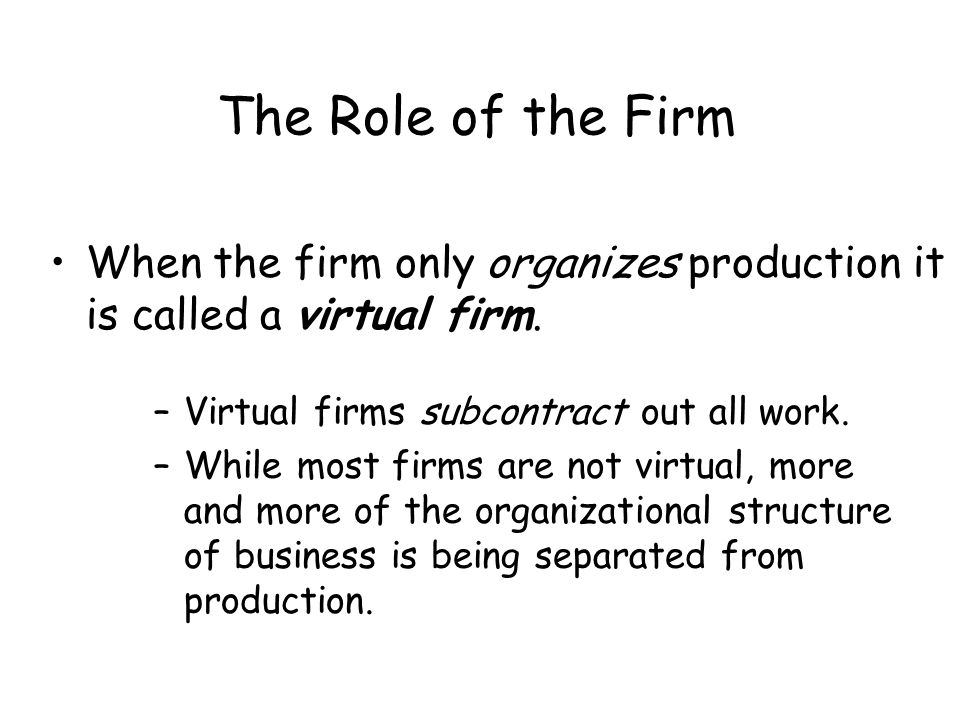 The Role of the Firm When the firm only organizes production it is called a virtual firm. Virtual firms subcontract out all work.