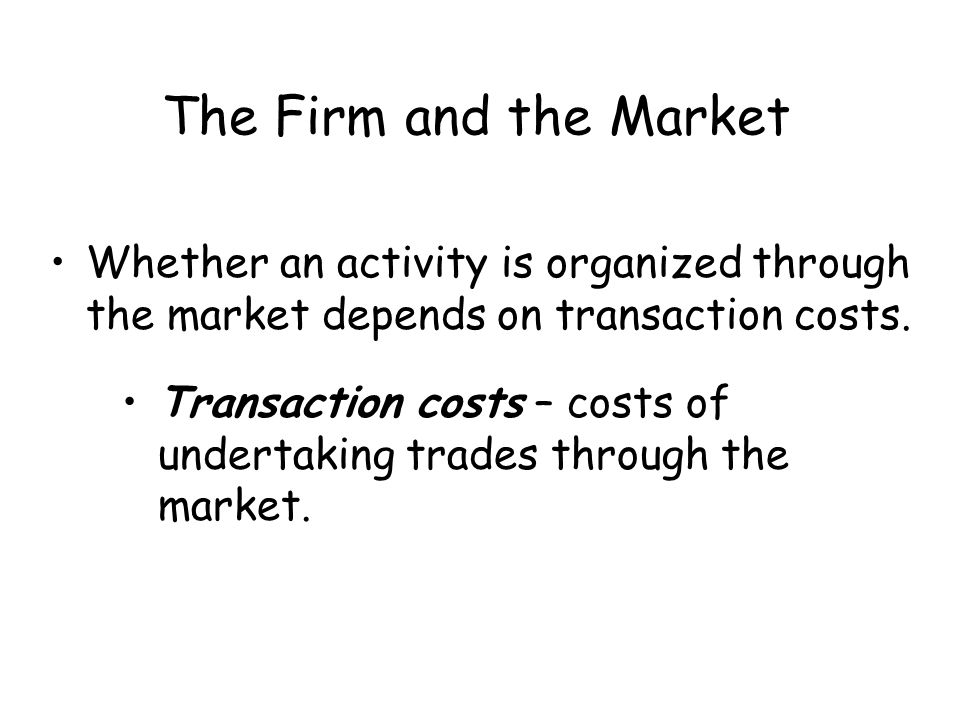 The Firm and the Market Whether an activity is organized through the market depends on transaction costs.