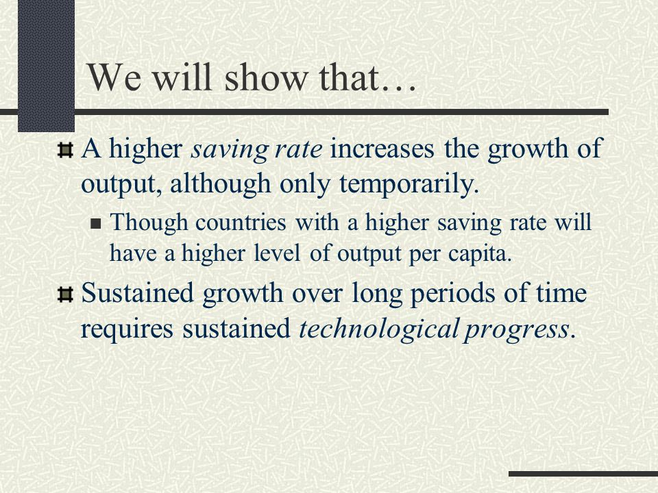 We will show that… A higher saving rate increases the growth of output, although only temporarily.