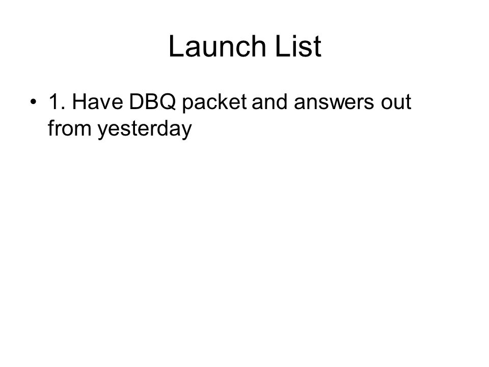 Launch List 1. Have DBQ packet and answers out from yesterday