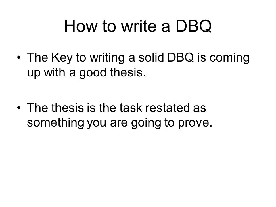 How to write a DBQ The Key to writing a solid DBQ is coming up with a good thesis.
