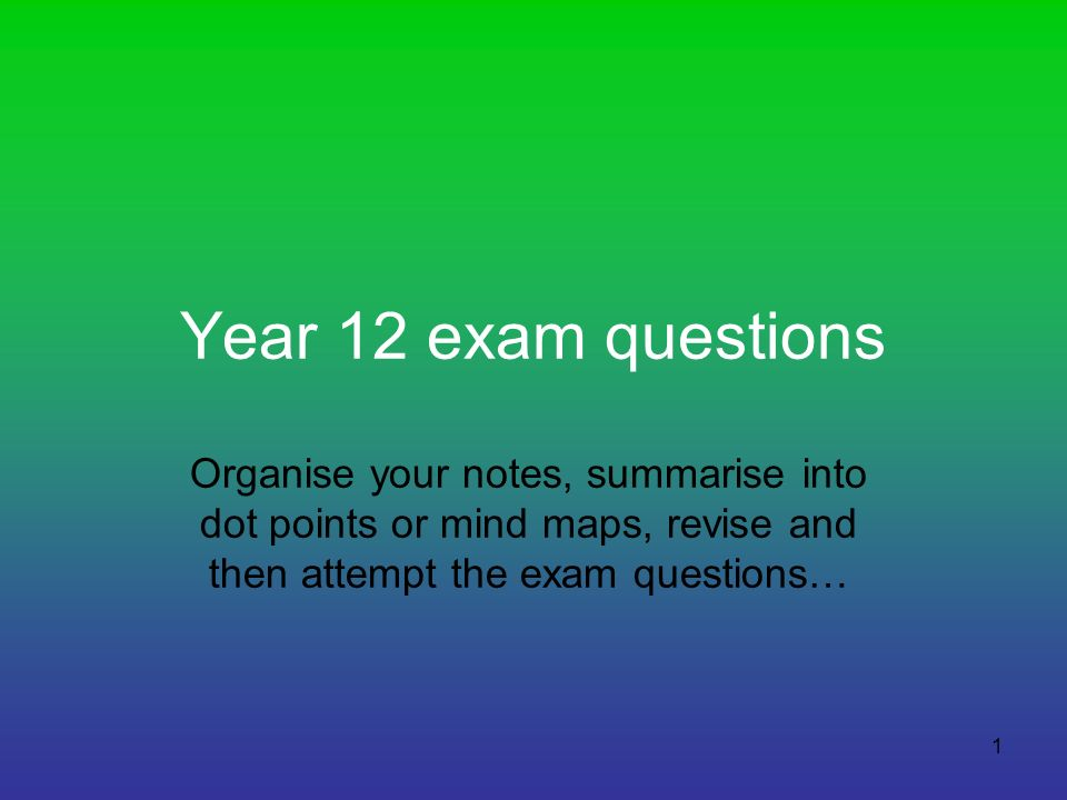 Year 12 exam questions Organise your notes, summarise into dot points or mind maps, revise and then attempt the exam questions…