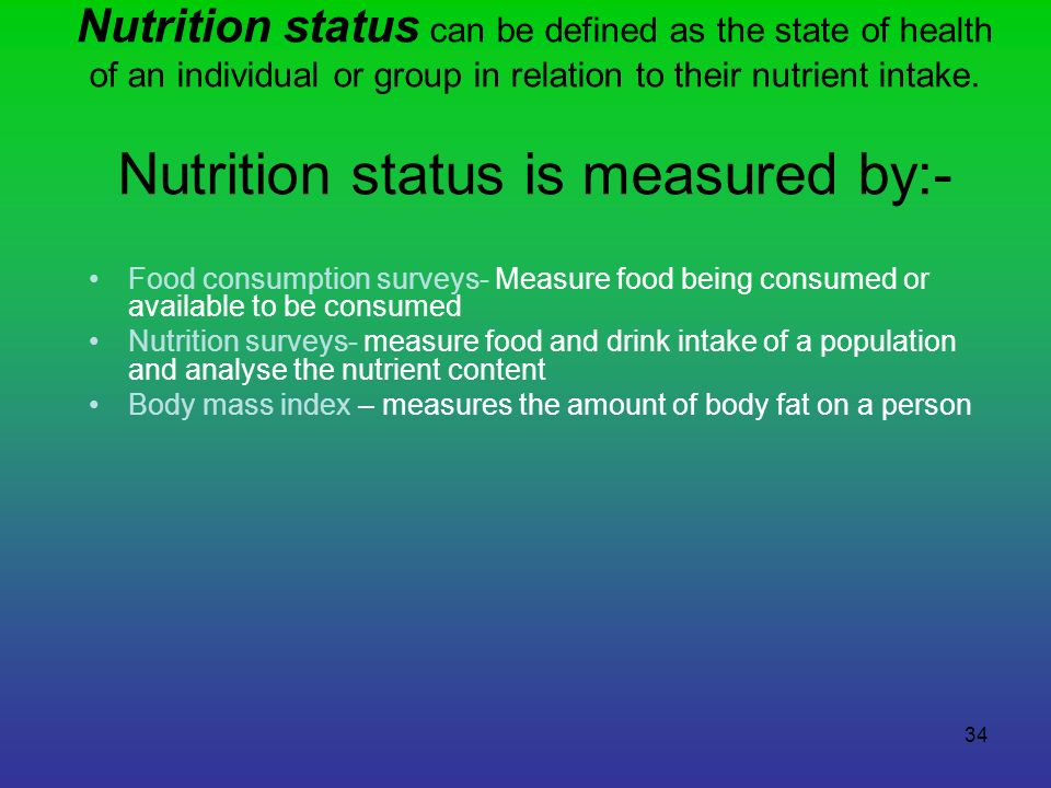 Nutrition status can be defined as the state of health of an individual or group in relation to their nutrient intake. Nutrition status is measured by:-