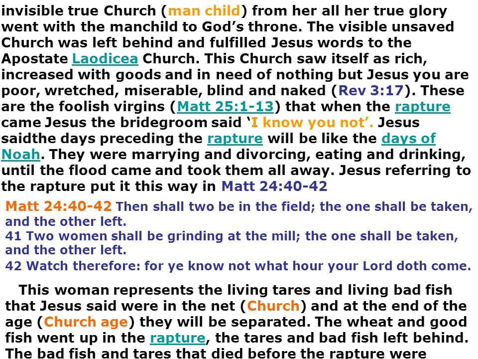 invisible true Church (man child) from her all her true glory went with the manchild to God's throne. The visible unsaved Church was left behind and fulfilled Jesus words to the Apostate Laodicea Church. This Church saw itself as rich, increased with goods and in need of nothing but Jesus you are poor, wretched, miserable, blind and naked (Rev 3:17). These are the foolish virgins (Matt 25:1-13) that when the rapture came Jesus the bridegroom said 'I know you not'. Jesus saidthe days preceding the rapture will be like the days of Noah. They were marrying and divorcing, eating and drinking, until the flood came and took them all away. Jesus referring to the rapture put it this way in Matt 24:40-42