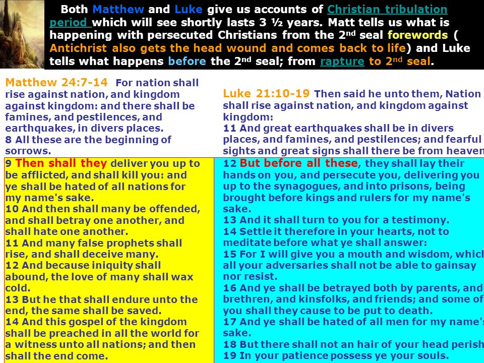 Both Matthew and Luke give us accounts of Christian tribulation period which will see shortly lasts 3 ½ years. Matt tells us what is happening with persecuted Christians from the 2nd seal forewords ( Antichrist also gets the head wound and comes back to life) and Luke tells what happens before the 2nd seal; from rapture to 2nd seal.