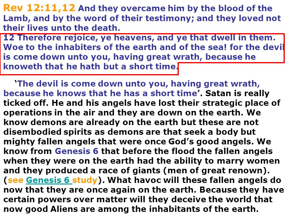 Rev 12:11,12 And they overcame him by the blood of the Lamb, and by the word of their testimony; and they loved not their lives unto the death. 12 Therefore rejoice, ye heavens, and ye that dwell in them. Woe to the inhabiters of the earth and of the sea! for the devil is come down unto you, having great wrath, because he knoweth that he hath but a short time.