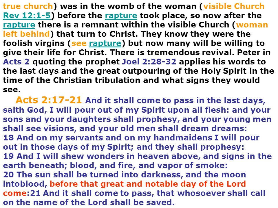 true church) was in the womb of the woman (visible Church Rev 12:1-5) before the rapture took place, so now after the rapture there is a remnant within the visible Church (woman left behind) that turn to Christ. They know they were the foolish virgins (see rapture) but now many will be willing to give their life for Christ. There is tremendous revival. Peter in Acts 2 quoting the prophet Joel 2:28-32 applies his words to the last days and the great outpouring of the Holy Spirit in the time of the Christian tribulation and what signs they would see.