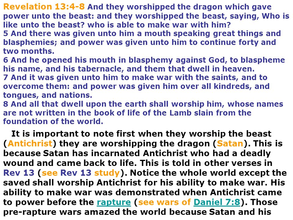 Revelation 13:4-8 And they worshipped the dragon which gave power unto the beast: and they worshipped the beast, saying, Who is like unto the beast who is able to make war with him