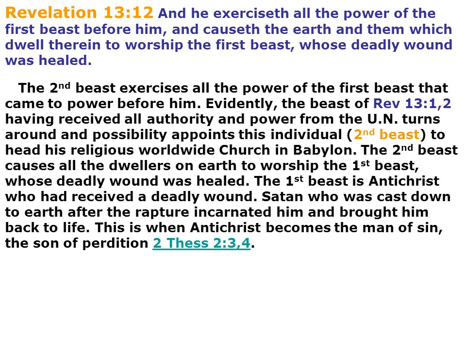 Revelation 13:12 And he exerciseth all the power of the first beast before him, and causeth the earth and them which dwell therein to worship the first beast, whose deadly wound was healed.