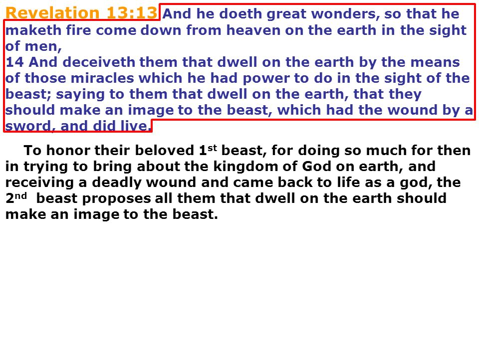 Revelation 13:13 And he doeth great wonders, so that he maketh fire come down from heaven on the earth in the sight of men, 14 And deceiveth them that dwell on the earth by the means of those miracles which he had power to do in the sight of the beast; saying to them that dwell on the earth, that they should make an image to the beast, which had the wound by a sword, and did live.