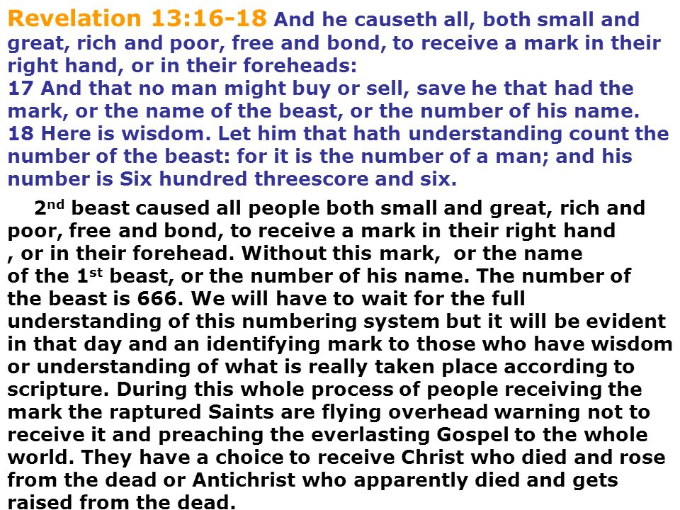 Revelation 13:16-18 And he causeth all, both small and great, rich and poor, free and bond, to receive a mark in their right hand, or in their foreheads: