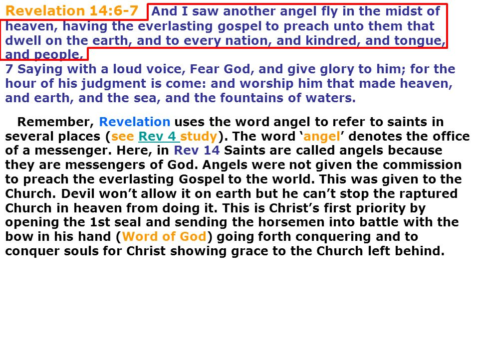 Revelation 14:6-7 And I saw another angel fly in the midst of heaven, having the everlasting gospel to preach unto them that dwell on the earth, and to every nation, and kindred, and tongue, and people, 7 Saying with a loud voice, Fear God, and give glory to him; for the hour of his judgment is come: and worship him that made heaven, and earth, and the sea, and the fountains of waters.