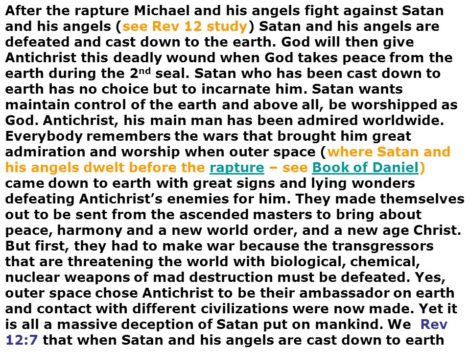 After the rapture Michael and his angels fight against Satan and his angels (see Rev 12 study) Satan and his angels are defeated and cast down to the earth.
