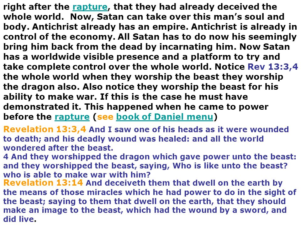 right after the rapture, that they had already deceived the whole world. Now, Satan can take over this man's soul and body. Antichrist already has an empire. Antichrist is already in control of the economy. All Satan has to do now his seemingly bring him back from the dead by incarnating him. Now Satan has a worldwide visible presence and a platform to try and take complete control over the whole world. Notice Rev 13:3,4 the whole world when they worship the beast they worship the dragon also. Also notice they worship the beast for his ability to make war. If this is the case he must have demonstrated it. This happened when he came to power before the rapture (see book of Daniel menu)