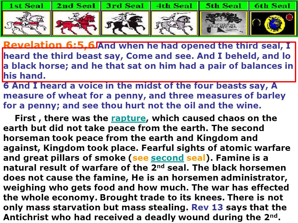 Revelation 6:5,6 And when he had opened the third seal, I heard the third beast say, Come and see. And I beheld, and lo a black horse; and he that sat on him had a pair of balances in his hand.