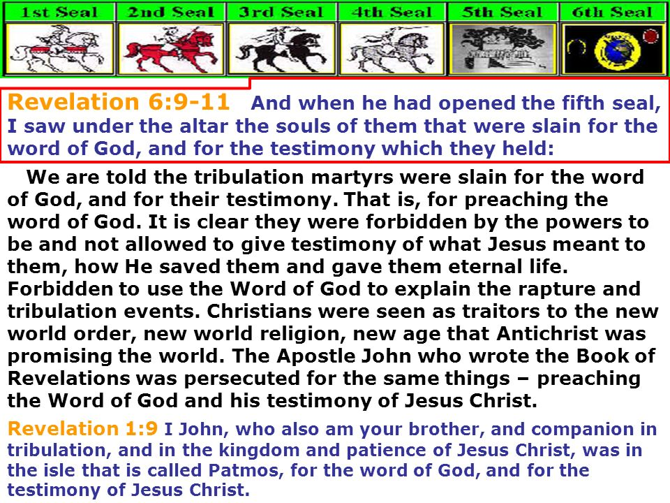 Revelation 6:9-11 And when he had opened the fifth seal, I saw under the altar the souls of them that were slain for the word of God, and for the testimony which they held: