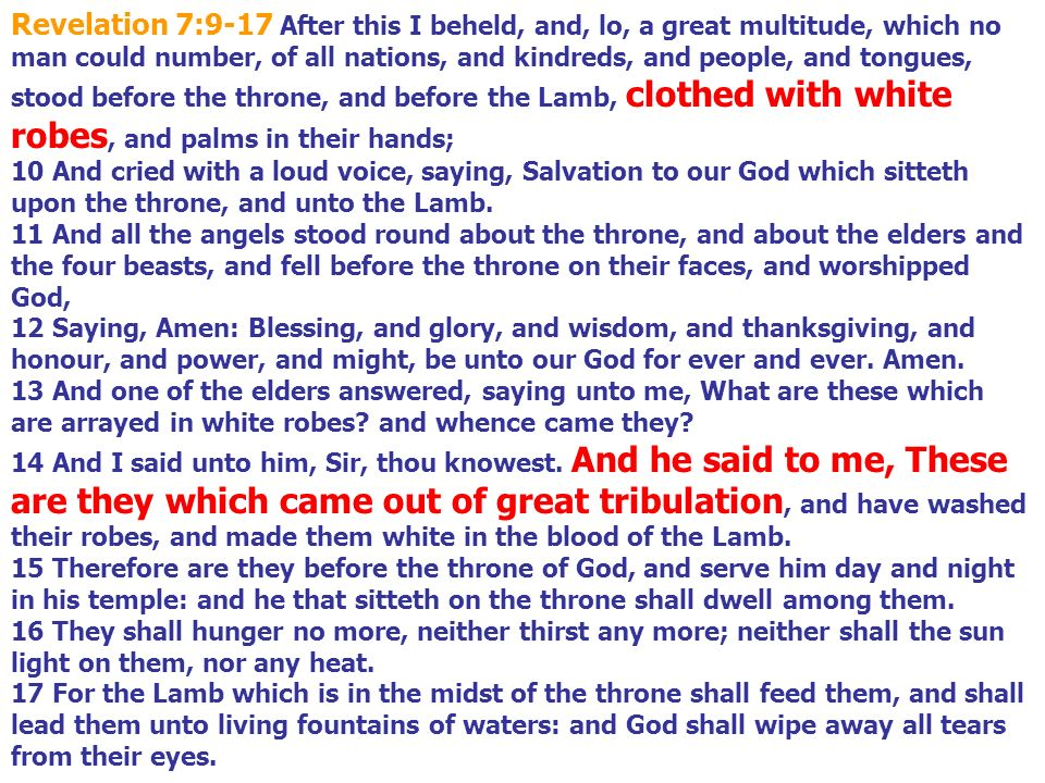 Revelation 7:9-17 After this I beheld, and, lo, a great multitude, which no man could number, of all nations, and kindreds, and people, and tongues, stood before the throne, and before the Lamb, clothed with white robes, and palms in their hands;