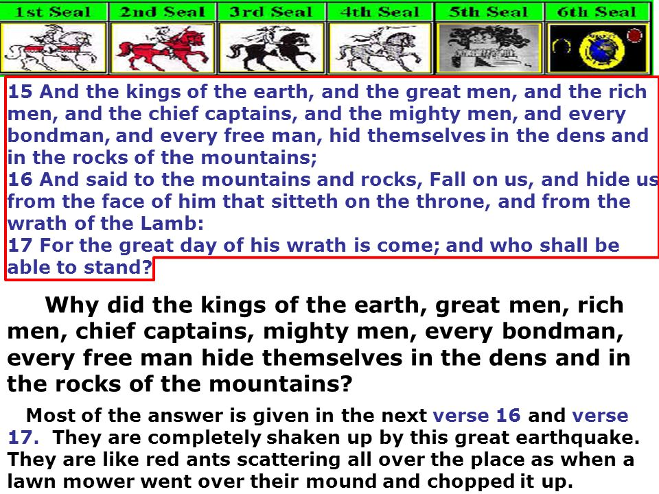 15 And the kings of the earth, and the great men, and the rich men, and the chief captains, and the mighty men, and every bondman, and every free man, hid themselves in the dens and in the rocks of the mountains;